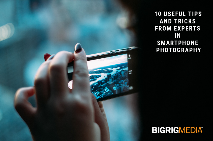 10 Useful Tips and Tricks From Experts In Smartphone Photography | Big Rig Media